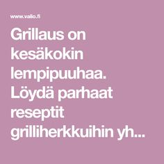 Grillaus on kesäkokin lempipuuhaa. Löydä parhaat reseptit grilliherkkuihin yhdestä paikasta. Hampurilaiset, ribsit ja grillivartaat sekä grilliruokien maukkaat lisukkeet onnistuvat varmasti hyvillä ohjeilla. Poimi suosikkisi ja laita grilli kuumenemaan