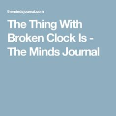 The Thing With Broken Clock Is - The Minds Journal