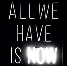 all we have is #now :: #time is now