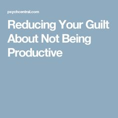 Reducing Your Guilt About Not Being Productive