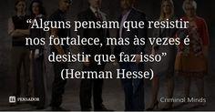 """""""Alguns pensam que resistir nos fortalece, mas às vezes é desistir que faz isso"""" (Herman Hesse) — Criminal Minds"""