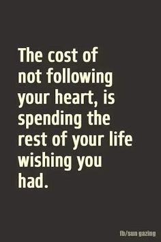 The cost of not following your hear is spending the rest of your life wishing you had.