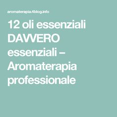 12 oli essenziali DAVVERO essenziali – Aromaterapia professionale