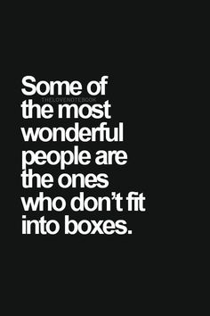Some of the most wonderful people are ones who don't fit into boxes.