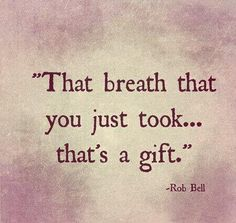 Such a gift. don't take it for granted. (♥ My thoughts and prayers are with all those who struggle to breathe and survive everything that Cystic Fibrosis brings their way - every single day ♥) Great Quotes, Quotes To Live By, Me Quotes, Motivational Quotes, Inspirational Quotes, Rob Bell Quotes, Poster Quotes, The Words, Affirmations