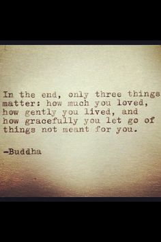"""In the end, only three things matter: how much you loved, how gently you lived, and how gracefully you let go of things not meant for you.: Buddha, such a great quote!"