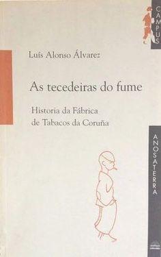 As tecedeiras do fume : historia da fábrica de tabacos da Coruña / Luis Alonso Alvarez. -- Vigo : A Nosa Terra, D. -- 227 p. -- ISBN: Fábrica de Tabacos de A Coruña -- Historia