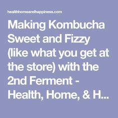 Making Kombucha Sweet and Fizzy (like what you get at the store) with the 2nd Ferment - Health, Home, & Happiness