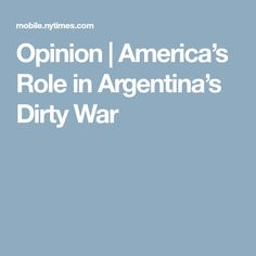 Opinion   America's Role in Argentina's Dirty War