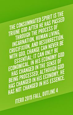 The consummated Spirit is the Triune God after He has passed through the process of incarnation, human living, crucifixion, and resurrection. With God, change can never be essential; it can only be economical. In His economy God has changed in the sense of being processed; although God has changed in His economy, He has not changed in His essence. ITERO 2015 fall, outline 4. Quoted at www.agodman.com.