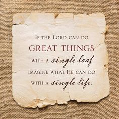 """If the Lord can do GREAT THINGS with a single loaf, imagine what He can do with a single life."""