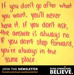 If you don't go after what you want, you'll never have it.         - http://www.evancarmichael.com/blog/2015/09/14/if-you-dont-go-after-what-you-want-youll-never-have-it/