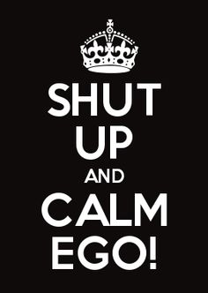 SHUT UP AND CALM EGO!