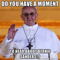 Pope Francis 1st - Do you have a moment To hear about Bernie Sanders!?
