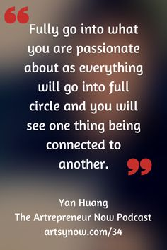 """Fully go into what you are passionate about as everything will go into full circle and you will see one thing being connected to another.""-Yan Huang"