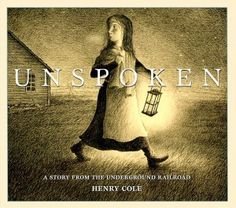 "Unspoken: A Story From the Underground Railroad by Henry Cole - ""This is what can happen when an established illustrator makes a book close to his heart. It feels like a statement."""