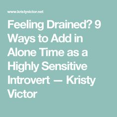 Feeling Drained? 9 Ways to Add in Alone Time as a Highly Sensitive Introvert — Kristy Victor