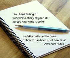 """You have to begin to tell the story of your life as you now want it to be and discontinue the tales of how it has been or of how it is."" ~ Abraham Hicks"