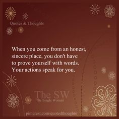 When you come from an honest, sincere place..you don't have to prove yourself with words. Your actions speak for you.