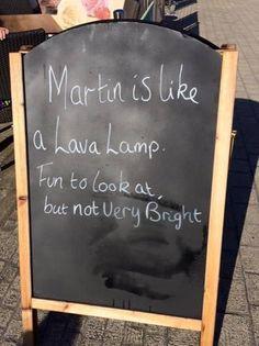 Martin ist wie eine Lava-Lampe. Schön anzusehen, aber nicht sehr hell.