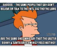 The same people that say don't believe or talk to the JW's, cuz they're liars are the same ones who say that the Easter bunny and Santa are coming? Jw Humor, Bible Humor, Stupid People, Happy People, Jehovah's Witnesses Humor, Jw Jokes, Christian Humor, Christian Life, Bible Truth