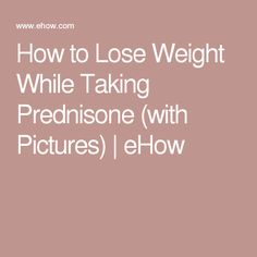 How to Lose Weight While Taking Prednisone (with Pictures)   eHow