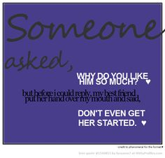 Someone asked, WHY DO YOU LIKE HIM SO MUCH?  but before i could reply, my best friend put her hand over my mouth and said, DONT EVEN GET HER STARTED.  -credit to phenomenal for the format.  - Witty Profiles Quote 1540853 http://wittyprofiles.com/q/1540853