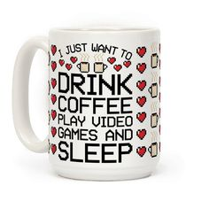 I just want to drink coffee play video games and sleep