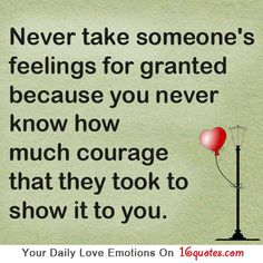 Never take someone's feelings for granted because you never know how much courage that they took to show it to you