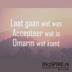 Let go what was, Accept what is and Embrace what is coming - Quote © Ingspire - Now Quotes, Happy Quotes, True Quotes, Positive Quotes, Motivational Quotes, Funny Quotes, Inspirational Quotes, Deep Quotes, Dutch Quotes