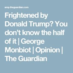 Frightened by Donald Trump? You don't know the half of it | George Monbiot | Opinion | The Guardian