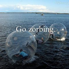 Go Zorbing! Aquad-Zorbing! Hydo-Zorbing! Sphereing. They offer this in MO at the YMCA Troutlodge