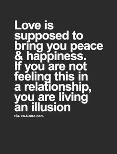 I think, more specifically, that love is supposed to reinforce the peace and happiness that you already have inside your self. If not, than you're not only living an illusion. You're also being unequally drained of your best potential.