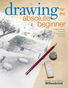 Drawing for the Absolute Beginner -  A Clear Easy Guide to Successful Drawing