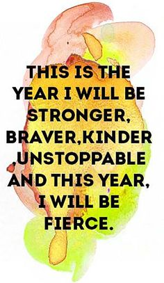 """This is the year I will be stronger, braver, kinder, unstoppable and this year, I will be fierce."""