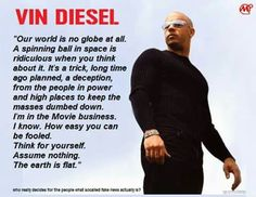 Vin Diesel knows the earth is flat!