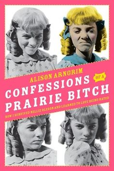 Hot Eats and Cool Reads: Book Review: Confessions of a Prairie Bitch by Alison Arngrim