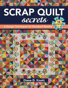 Scrap Quilt Secrets: 6 Design Techniques for Knockout Results by Diane D. Knott