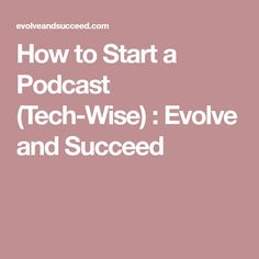 How to Start a Podcast (Tech-Wise) : Evolve and Succeed