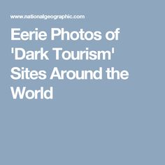 Eerie Photos of 'Dark Tourism' Sites Around the World