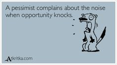 A pessimist complains about the noise  when opportunity knocks.