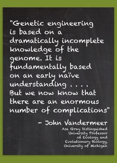 This quotation is from an interesting interview of Professor John Vandermeer in the Organic & Non-GMO Report: http://www.non-gmoreport.com/articles/february2013/genetic-engineering-based-on-incomplete-knowledge.php