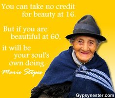 You can take no credit for beauty at sixteen. But if you are beautiful at 60, it will be your soul's own doing. -Marie Stopes For more great quotes to pin to your friends, click here --> http://www.gypsynester.com/funny-inspirational-quotes.htm #quote #quotes