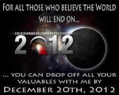 For All Those Who Believe the World Will End on December 21, 2012 …   You can drop off all your valuables with me by December 20, 2012