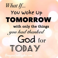 What if You Only Had Tomorrow What You Thanked God for Today? ♥ #PrayersAndApples