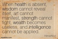 When health is absent, wisdom cannot reveal itself, art cannot manifest, strength cannot fight, wealth becomes useless, and intelligence cannot be applied. Herophilus