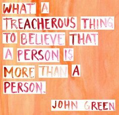 """What a treacherous thing to believe that a person is more than a person."" -Paper Towns by John Green"