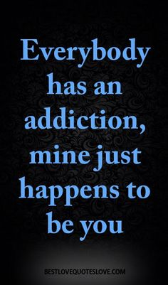 Everybody has an addiction, mine just happens to be you