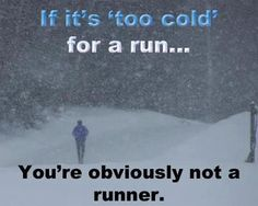 "If it's ""too cold"" for a run, you're obvious not a runner. (half marathon training)"