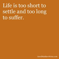 Life is too short to settle and too long to suffer.